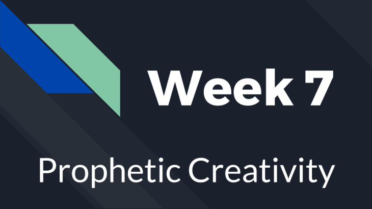 Week 7 - Prophetic Creativity